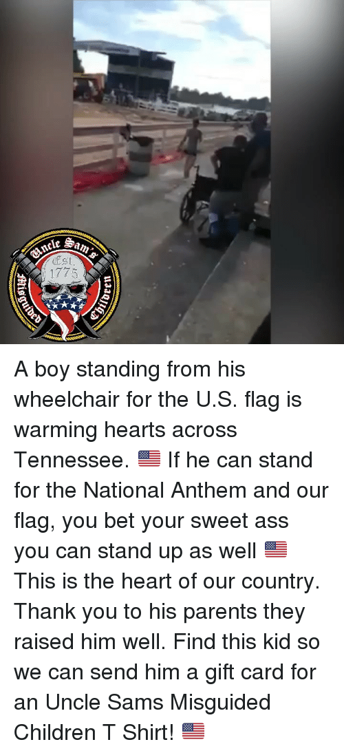 Sams: ncleS  Est  1775 A boy standing from his wheelchair for the U.S. flag is warming hearts across Tennessee. 🇺🇸 If he can stand for the National Anthem and our flag, you bet your sweet ass you can stand up as well 🇺🇸 This is the heart of our country. Thank you to his parents they raised him well. Find this kid so we can send him a gift card for an Uncle Sams Misguided Children T Shirt! 🇺🇸