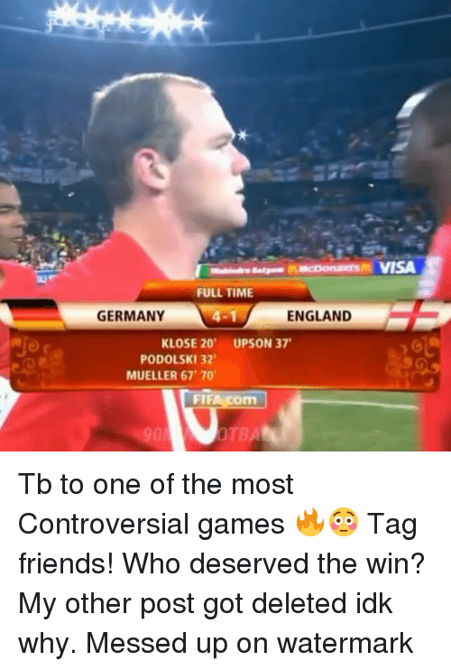 England, Friends, and Memes: ncoanamorsm VISA  FULL TIME  ENGLAND  GERMANY  KLOSE 20'  UPSON 37  PODOLSKI 32  MUELLER 67 70  FIF  OTBA Tb to one of the most Controversial games 🔥😳 Tag friends! Who deserved the win? My other post got deleted idk why. Messed up on watermark