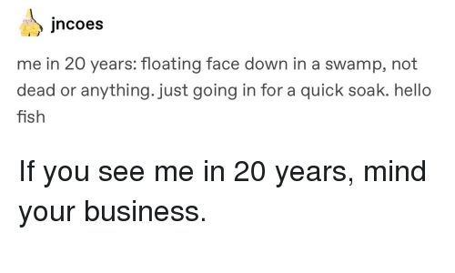 Hello, Tumblr, and Business: ncoes  me in 20 years: floating face down in a swamp, not  dead or anything.just going i  fish  n for a quick soak. hello