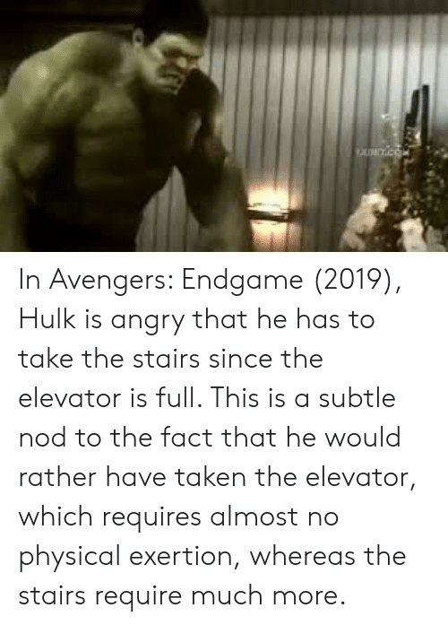 Taken, Hulk, and Avengers: NCTIC In Avengers: Endgame (2019), Hulk is angry that he has to take the stairs since the elevator is full. This is a subtle nod to the fact that he would rather have taken the elevator, which requires almost no physical exertion, whereas the stairs require much more.