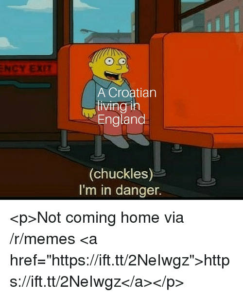 """England, Memes, and Home: NCY EXIT  A Croatian  living in  England  (chuckles)  I'm in danger. <p>Not coming home via /r/memes <a href=""""https://ift.tt/2NeIwgz"""">https://ift.tt/2NeIwgz</a></p>"""