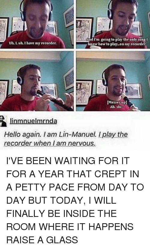 Iamed: nd im going to play the only soort  Uh, Luh Ihave my recorder.  how to play oa recorder  know'  linumnuelmrnda  Hello again. Iam Lin-Manuel. play the  recorder when am nervous. I'VE BEEN WAITING FOR IT FOR A YEAR THAT CREPT IN A PETTY PACE FROM DAY TO DAY BUT TODAY, I WILL FINALLY BE INSIDE THE ROOM WHERE IT HAPPENS RAISE A GLASS