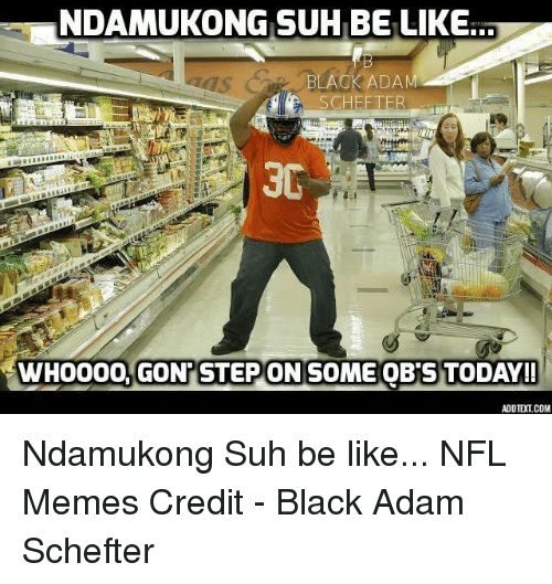 Be Like, Memes, and Nfl: NDAMUKONG SUH BE LIKE  BLACK ADAM  SCHEFTER  3G  GONTSTEPONSOMME OB STODAY!! Ndamukong Suh be like...  NFL Memes  Credit - Black Adam Schefter