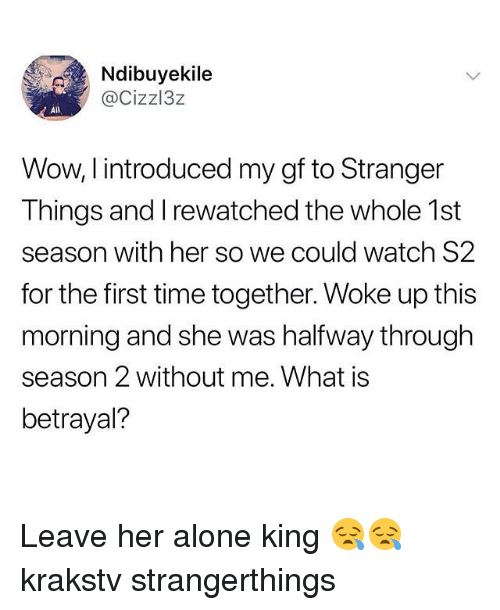 Leave Her Alone: Ndibuyekile  @Cizzl3z  AlIl  Wow, I introduced my gf to Stranger  Things and I rewatched the whole 1st  season with her so we could watch S2  for the first time together. Woke up this  morning and she was halfway through  season 2 without me. What is  betrayal? Leave her alone king 😪😪 krakstv strangerthings