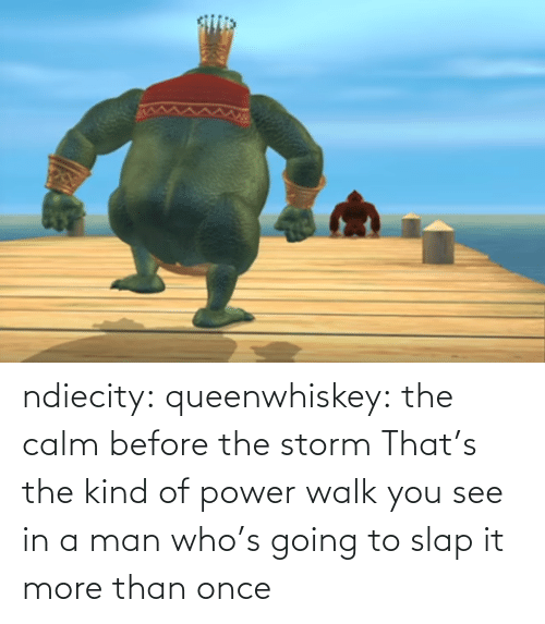 More Than: ndiecity: queenwhiskey: the calm before the storm  That's the kind of power walk you see in a man who's going to slap it more than once