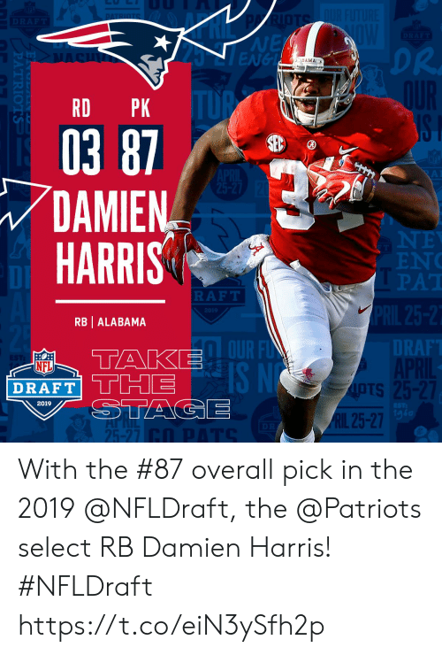 NFL draft: NE  ENGL  DR.  BAMA  RD PK  03 87  DAMIEN  HARRIS  EN  PAT  DI  RAFT  2019  RB | ALABAMA  DT  RAF  OUR F  IS N  NFL  DRAFT' THE  OTS  IpTs  2019  1g6  RIL 25-27  25-27 With the #87 overall pick in the 2019 @NFLDraft, the @Patriots select RB Damien Harris! #NFLDraft https://t.co/eiN3ySfh2p