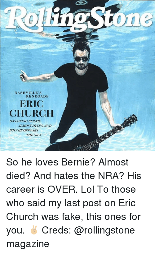 Creds: ne  NASHVILLE'S  RENEGADE  ERIC  CHURCH  ON LOVING BERNIE  ALMOSTDYING, AND  WHYHE OPPOSES  THE NRd So he loves Bernie? Almost died? And hates the NRA? His career is OVER. Lol To those who said my last post on Eric Church was fake, this ones for you. ✌🏼 Creds: @rollingstone magazine