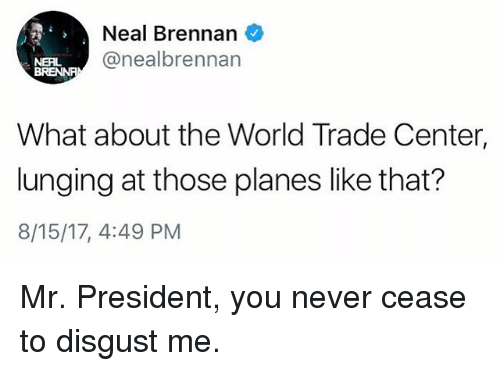 World Trade Center: Neal Brennan  @nealbrennan  NERL  What about the World Trade Center,  lunging at those planes like that?  8/15/17, 4:49 PM Mr. President, you never cease to disgust me.