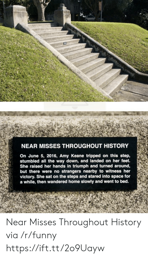 keane: NEAR MISSES THROUGHOUT HISTORY  On June 5, 2016, Amy Keane tripped on this step,  stumbled all the way down, and landed on her feet.  She raised her hands in triumph and turned around,  but there were no strangers nearby to witness her  victory. She sat on the steps and stared into space for  a while, then wandered home slowly and went to bed. Near Misses Throughout History via /r/funny https://ift.tt/2o9Uayw