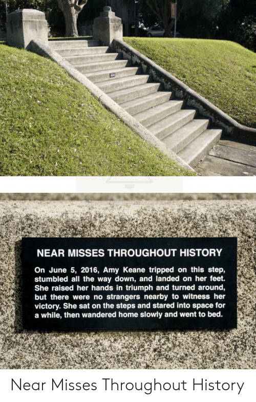 keane: NEAR MISSES THROUGHOUT HISTORY  On June 5, 2016, Amy Keane tripped on this step,  stumbled all the way down, and landed on her feet.  She raised her hands in triumph and turned around,  but there were no strangers nearby to witness her  victory. She sat on the steps and stared into space for  a while, then wandered home slowly and went to bed. Near Misses Throughout History