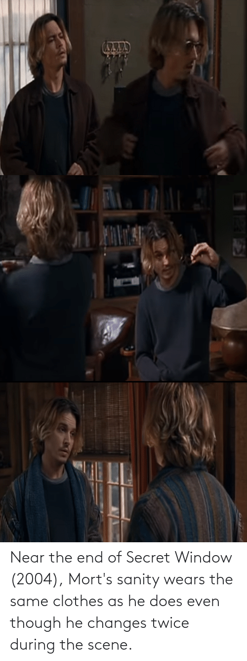 changes: Near the end of Secret Window (2004), Mort's sanity wears the same clothes as he does even though he changes twice during the scene.