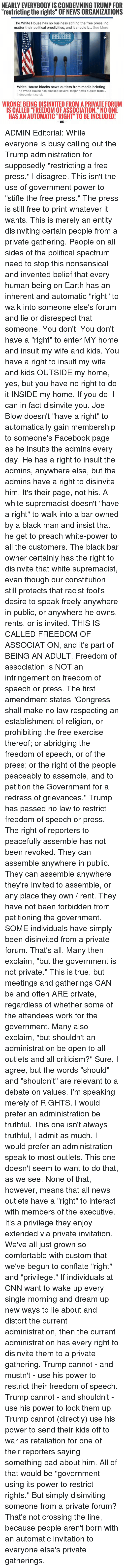 "Dank, Preach, and Insulting: NEARLY EVERYBODY IS CONDEMNINGTRUMP FOR  ""restricting the rights"" OF NEWS ORGANIZATIONS  The White House has no business stifling the free press, no  matter their political proclivities, and it should b  See More  WHITE HOUSE  THE White House blocks news outlets from media briefing  The White House has blocked several major news outlets from...  independent.co.uk  WRONG! BEING DISINVITED FROM A PRIVATE FORUM  IS CALLED ""FREEDOM OF ASSOCIATION."" NO ONE  HAS AN AUTOMATIC ""RIGHT TO BE INCLUDED!  WAC ADMIN Editorial:  While everyone is busy calling out the Trump administration for supposedly ""restricting a free press,"" I disagree. This isn't the use of government power to ""stifle the free press."" The press is still free to print whatever it wants. This is merely an entity disinviting certain people from a private gathering.   People on all sides of the political spectrum need to stop this nonsensical and invented belief that every human being on Earth has an inherent and automatic ""right"" to walk into someone else's forum and lie or disrespect that someone.  You don't.  You don't have a ""right"" to enter MY home and insult my wife and kids. You have a right to insult my wife and kids OUTSIDE my home, yes, but you have no right to do it INSIDE my home. If you do, I can in fact disinvite you. Joe Blow doesn't ""have a right"" to automatically gain membership to someone's Facebook page as he insults the admins every day. He has a right to insult the admins, anywhere else, but the admins have a right to disinvite him. It's their page, not his. A white supremacist doesn't ""have a right"" to walk into a bar owned by a black man and insist that he get to preach white-power to all the customers. The black bar owner certainly has the right to disinvite that white supremacist, even though our constitution still protects that racist fool's desire to speak freely anywhere in public, or anywhere he owns, rents, or is invited.   THIS IS CALLED FREEDOM OF ASSOCIATION, and it's part of BEING AN ADULT.   Freedom of association is NOT an infringement on freedom of speech or press. The first amendment states ""Congress shall make no law respecting an establishment of religion, or prohibiting the free exercise thereof; or abridging the freedom of speech, or of the press; or the right of the people peaceably to assemble, and to petition the Government for a redress of grievances.""  Trump has passed no law to restrict freedom of speech or press. The right of reporters to peacefully assemble has not been revoked. They can assemble anywhere in public. They can assemble anywhere they're invited to assemble, or any place they own / rent. They have not been forbidden from petitioning the government. SOME individuals have simply been disinvited from a private forum. That's all.   Many then exclaim, ""but the government is not private.""  This is true, but meetings and gatherings CAN be and often ARE private, regardless of whether some of the attendees work for the government.   Many also exclaim, ""but shouldn't an administration be open to all outlets and all criticism?"" Sure, I agree, but the words ""should"" and ""shouldn't"" are relevant to a debate on values. I'm speaking merely of RIGHTS. I would prefer an administration be truthful. This one isn't always truthful, I admit as much. I would prefer an administration speak to most outlets. This one doesn't seem to want to do that, as we see. None of that, however, means that all news outlets have a ""right"" to interact with members of the executive. It's a privilege they enjoy extended via private invitation. We've all just grown so comfortable with custom that we've begun to conflate ""right"" and ""privilege.""  If individuals at CNN want to wake up every single morning and dream up new ways to lie about and distort the current administration, then the current administration has every right to disinvite them to a private gathering. Trump cannot - and mustn't - use his power to restrict their freedom of speech. Trump cannot - and shouldn't - use his power to lock them up. Trump cannot (directly) use his power to send their kids off to war as retaliation for one of their reporters saying something bad about him. All of that would be ""government using its power to restrict rights."" But simply disinviting someone from a private forum? That's not crossing the line, because people aren't born with an automatic invitation to everyone else's private gatherings."