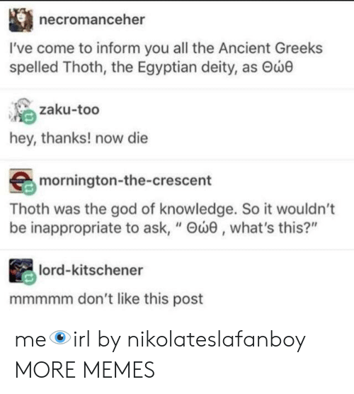 "Dank, God, and Memes: necromanceher  I've come to inform you all the Ancient Greeks  spelled Thoth, the Egyptian deity, as Θώθ  zaku-too  hey, thanks! now die  mornington-the-crescent  Thoth was the god of knowledge. So it wouldn't  be inappropriate to ask, "" Θώθ , what's this?""  lord-kitschener  mmmmm don't like this post me👁irl by nikolateslafanboy MORE MEMES"