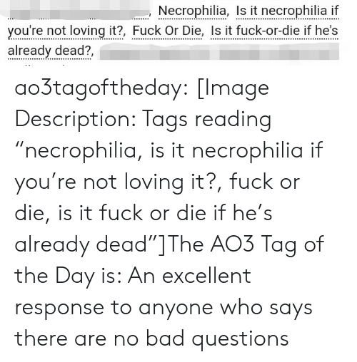 "tags: Necrophilia, I it necrophilia i  you're not loving it?, Fuck Or Die, Is it fuck-or-die if he's  already dead?, ao3tagoftheday:  [Image Description: Tags reading ""necrophilia, is it necrophilia if you're not loving it?, fuck or die, is it fuck or die if he's already dead""]The AO3 Tag of the Day is: An excellent response to anyone who says there are no bad questions"