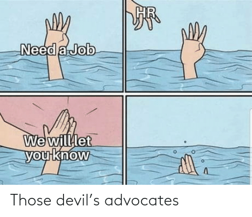 job: Need a Job  We willlet  you know Those devil's advocates