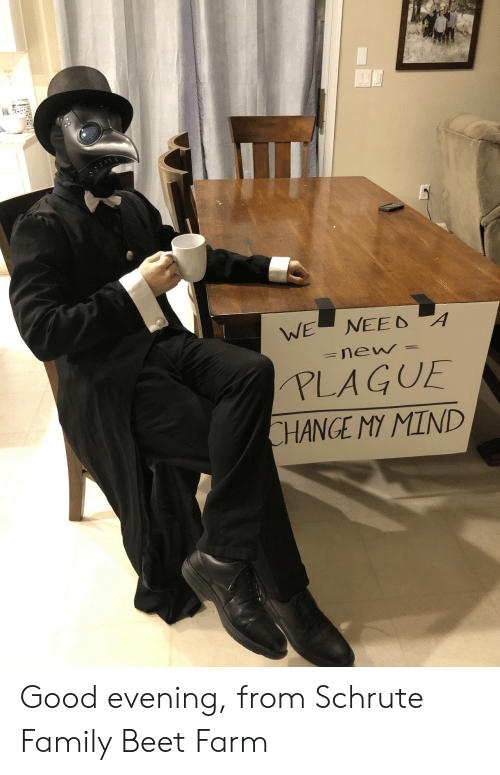 beet: NEED A  WE  new  PLAGUE  CHANGE MY MIND Good evening, from Schrute Family Beet Farm