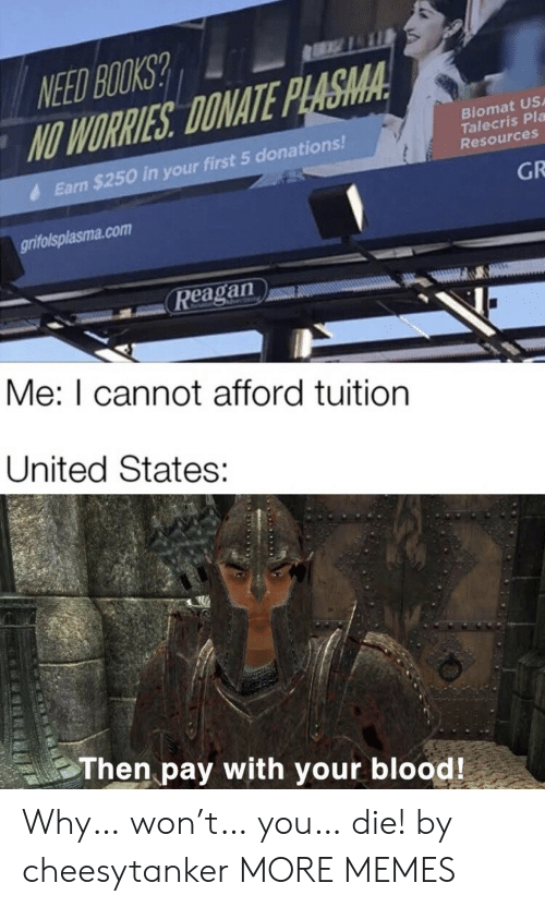 reagan: NEED BOOKS?  NO WORRIES DONATE PLASMA  Biomat US  Talecris Pla  Resources  Earn $250 in your first 5 donations!  GR  grifolsplasma.com  Reagan  Me: I cannot afford tuition  United States:  Then pay with your blood! Why… won't… you… die! by cheesytanker MORE MEMES