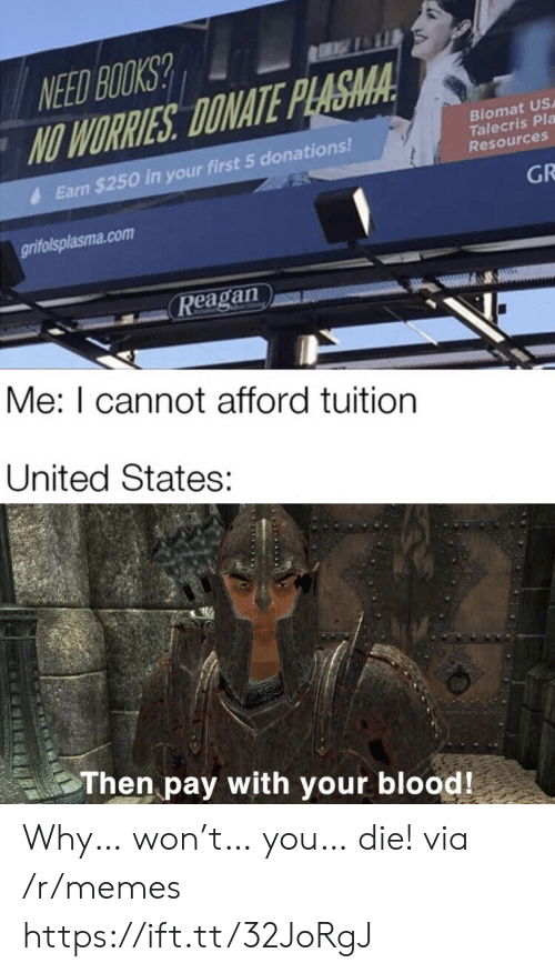 reagan: NEED BOOKS?  NO WORRIES DONATE PLASMA  Biomat US  Talecris Pla  Resources  Earn $250 in your first 5 donations!  GR  grifolsplasma.com  Reagan  Me: I cannot afford tuition  United States:  Then pay with your blood! Why… won't… you… die! via /r/memes https://ift.tt/32JoRgJ