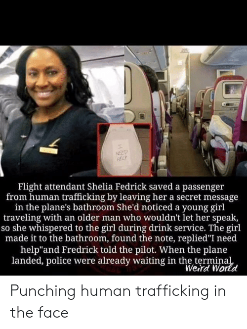 "shed: NEED  HELP  Flight attendant Shelia Fedrick saved a passenger  from human trafficking by leaving her a secret message  in the plane's bathroom She'd noticed a young girl  traveling with an older man who wouldn't let her speak,  so she whispered to the girl during drink service. The girl  made it to the bathroom, found the note, replied""I need  help""and Fredrick told the pilot. When the plane  landed, police were already waiting in the terminal  Weird World Punching human trafficking in the face"