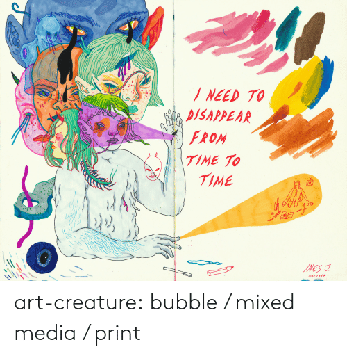 Tumblr, Blog, and Http: NEED TO  DISAPPEAR  FROM  TIME TO  TIME  INES  Nov 2017 art-creature: bubble / mixed media / print