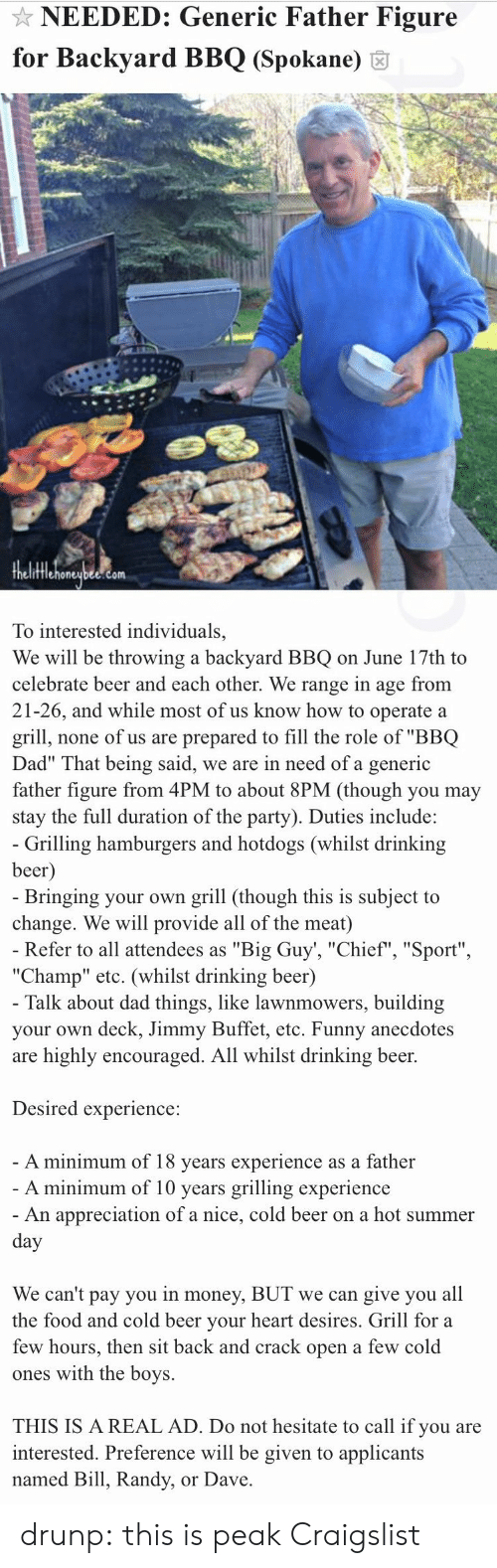 "Cold Beer: NEEDED: Generic Father Figure  for Backyard BBQ (Spokane) 6  fflehoneubee.com  To interested individuals,  We will be throwing a backyard BBQ on June 17th to  celebrate beer and each other. We range in age from  21-26, and while most of us know how to operate a  grill, none of us are prepared to fill the role of ""BBQ  Dad"" That being said, we are in need of a generic  father figure from 4PM to about 8PM (though you may  stay the full duration of the party). Duties include:   Grilling hamburgers and hotdogs (whilst drinking  beer  Bringing your own grill (though this is subject to  change. We will provide all of the meat)  Refer to all attendees as ""Big Guy', ""Chief"", ""Sport""  ""Champ"" etc. (whilst drinking beer)  Talk about dad things, like lawnmowers, building  your own deck, Jimmy Buffet, etc. Funny anecdotes  are highly encouraged. All whilst drinking beer.  Desired experience:  A minimum of 18 vears experience as a father  A minimum of 10 years grilling experience  An appreciation of a nice, cold beer on a hot summer  We can't pay you in money, BUT we can give you all  the food and cold beer vour heart desires. Grill for a  few hours, then sit back and crack open a few cold  ones with the boys.  THIS IS A REAL AD. Do not hesitate to call if you are  interested. Preference will be given to applicants  named Bill, Randy, or Dave drunp: this is peak Craigslist"