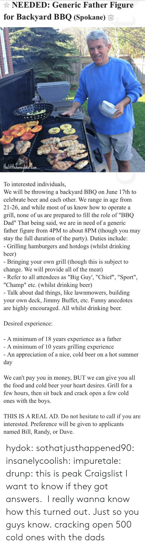 "Craigslist: NEEDED: Generic Father Figure  for Backyard BBQ (Spokane) 6  fflehoneubee.com  To interested individuals,  We will be throwing a backyard BBQ on June 17th to  celebrate beer and each other. We range in age from  21-26, and while most of us know how to operate a  grill, none of us are prepared to fill the role of ""BBQ  Dad"" That being said, we are in need of a generic  father figure from 4PM to about 8PM (though you may  stay the full duration of the party). Duties include:   Grilling hamburgers and hotdogs (whilst drinking  beer  Bringing your own grill (though this is subject to  change. We will provide all of the meat)  Refer to all attendees as ""Big Guy', ""Chief"", ""Sport""  ""Champ"" etc. (whilst drinking beer)  Talk about dad things, like lawnmowers, building  your own deck, Jimmy Buffet, etc. Funny anecdotes  are highly encouraged. All whilst drinking beer.  Desired experience:  A minimum of 18 vears experience as a father  A minimum of 10 years grilling experience  An appreciation of a nice, cold beer on a hot summer  We can't pay you in money, BUT we can give you all  the food and cold beer vour heart desires. Grill for a  few hours, then sit back and crack open a few cold  ones with the boys.  THIS IS A REAL AD. Do not hesitate to call if you are  interested. Preference will be given to applicants  named Bill, Randy, or Dave hydok: sothatjusthappened90:  insanelycoolish:   impuretale:  drunp: this is peak Craigslist I want to know if they got answers.   I really wanna know how this turned out.               Just so you guys know.  cracking open 500 cold ones with the dads"