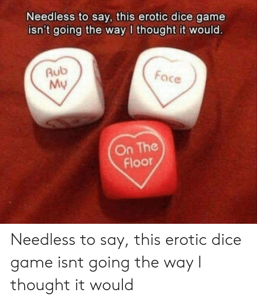 Dice, Game, and Thought: Needless to say, this erotic dice game  isn't going the way I thought it would.  Rub  My  Face  On The  Floor Needless to say, this erotic dice game isnt going the way I thought it would