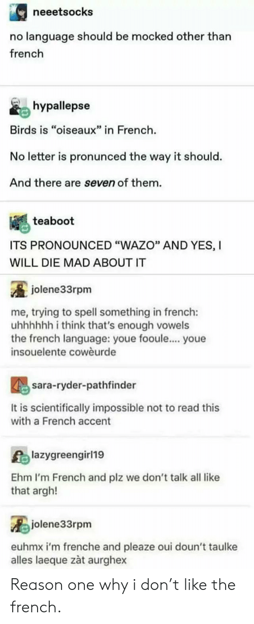 """Youe: neeetsocks  no language should be mocked other than  french  hypallepse  Birds is """"oiseaux"""" in French  No letter is pronunced the way it should.  And there are seven of them.  teaboot  ITS PRONOUNCED """"WAZO"""" AND YES, I  WILL DIE MAD ABOUT IT  jolene33rpm  me, trying to spell something in french:  uhhhhh i think that's enough vowels  the french language: youe fooule... youe  insouelente cowèurde  sara-ryder-pathfinder  It is scientifically impossible not to read this  with a French accent  Alazygreengirl19  Ehm I'm French and plz we don't talk all like  that argh!  jolene33rpm  euhmx i'm frenche and pleaze oui doun't taulke  alles laeque zàt aurghex Reason one why i don't like the french."""