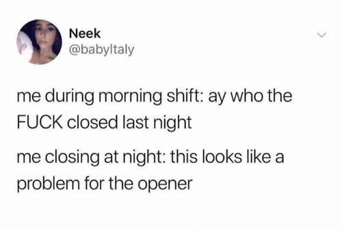 Opener: Neek  @babyltaly  me during morning shift: ay who the  FUCK closed last night  me closing at night: this looks like a  problem for the opener