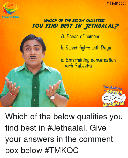 conversating: Neela Tele Films  #TMKOC  WHICH OF THE BELOW QUALITIES  YOU FIND BEST IN JETHAALAL?  A. Sense of humour  b. Sweet fights with Daya  c. Entertaining conversation  with Babeetta  Taarak Mehta  OOLATAH  CHASHMAH Which of the below qualities you find best in #Jethaalal. Give your answers in the comment box below #TMKOC