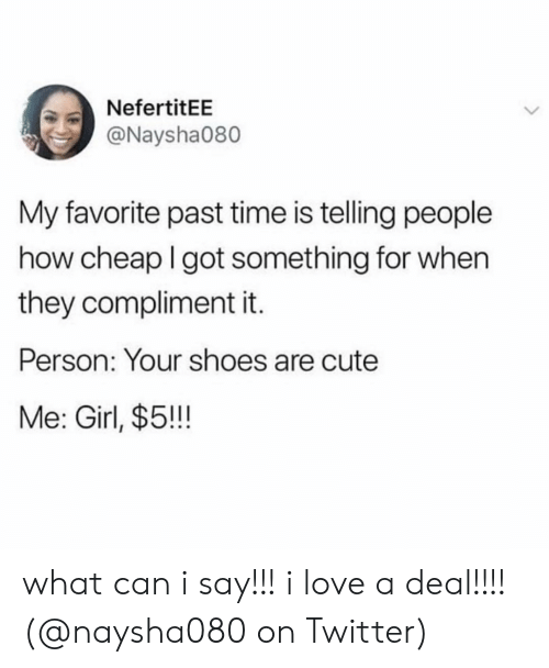 Cute, Love, and Memes: NefertitEE  @Naysha080  My favorite past time is telling people  how cheap I got something for when  they compliment it.  Person: Your shoes are cute  Me: Girl, $5!! what can i say!!! i love a deal!!!! (@naysha080 on Twitter)