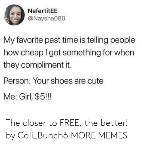 cali: NefertitEE  @Naysha080  My favorite past time is telling people  how cheap I got something for when  they compliment it.  Person: Your shoes are cute  Me: Girl, $5!!! The closer to FREE, the better! by Cali_Bunch6 MORE MEMES
