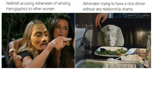 Memes, Women, and Classical Art: Nefertiti accusing Akhenaten of sending  hieroglyphics to other women  Akhenaten trying to have a nice dinner  without any relationship drama  CLASSICAL ART MEMES  feebook.com/ ertimemes