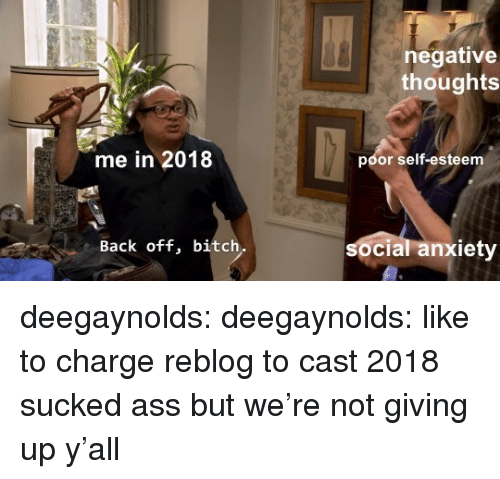 Ass, Bitch, and Tumblr: negative  thoughts  me in 2018  poor self-esteem  Back off, bitch  soc  cial anxiety deegaynolds:  deegaynolds: like to charge reblog to cast 2018 sucked ass but we're not giving up y'all