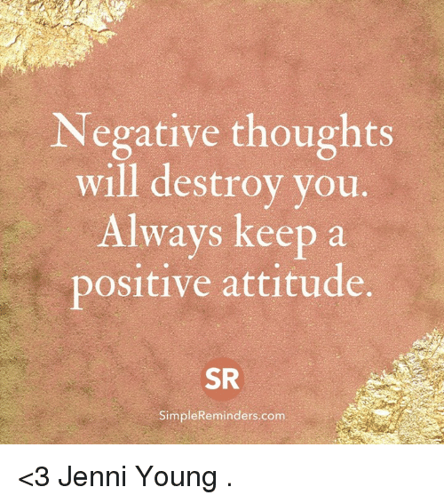 Jenni: Negative thoughts  will destroy you  Always keep a  positive attitude.  SR  SimpleReminders.com <3 Jenni Young  .