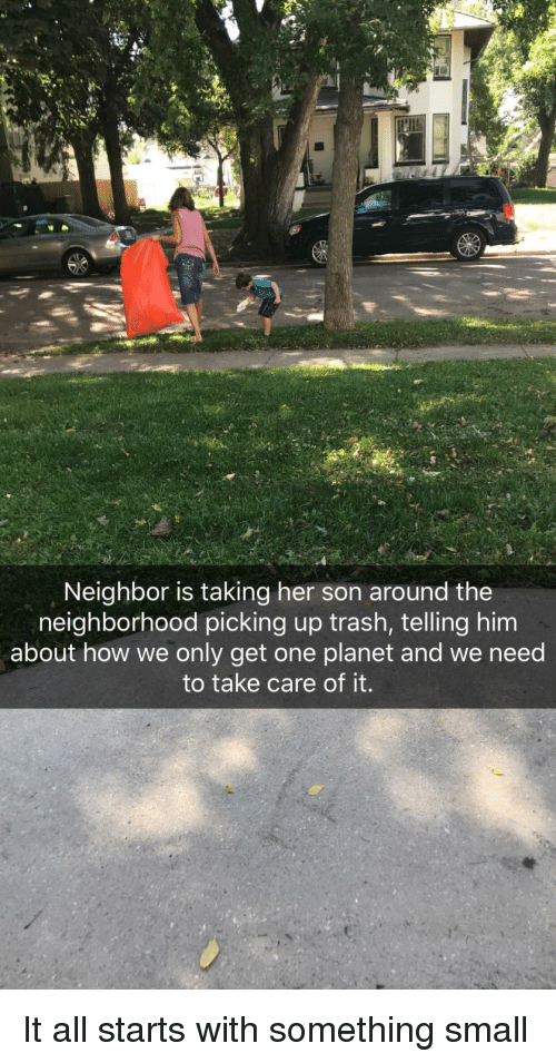 Trash, How, and Her: Neighbor is taking her son around the  neighborhood picking up trash, telling him  about how we only get one planet and we need  to take care of it. It all starts with something small