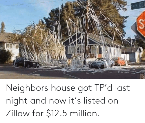 Last: Neighbors house got TP'd last night and now it's listed on Zillow for $12.5 million.