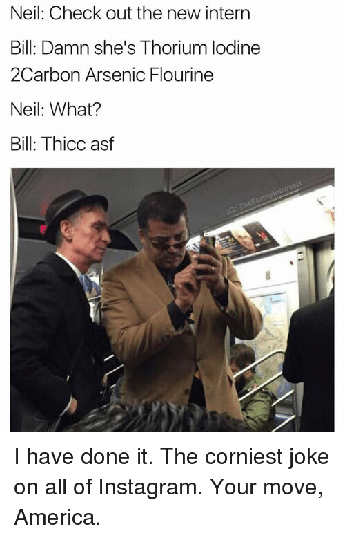 internations: Neil: Check out the new intern  Bill: Damn she's Thorium lodine  2Carbon Arsenic Flourine  Neil: What?  Bill: Thicc asf I have done it. The corniest joke on all of Instagram. Your move, America.
