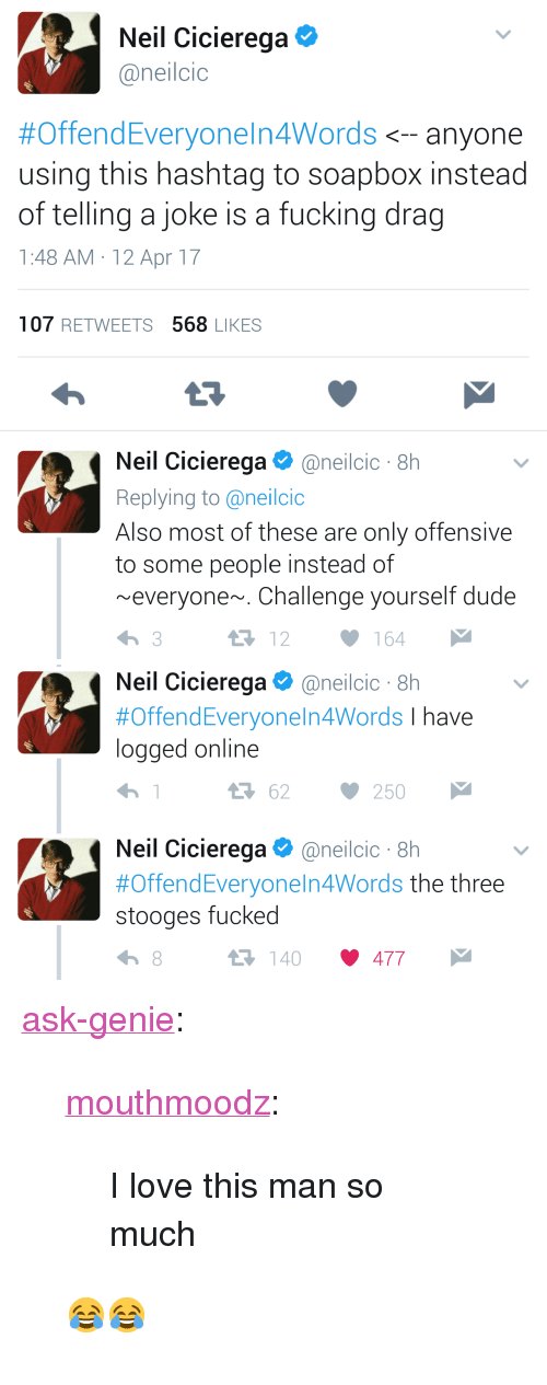 "Dude, Fucking, and Love: Neil Cicierega  @neilcic  #OffendEveryoneln4Words <--anyone  using this hashtag to soapbox instead  of telling a joke is a fucking drag  1:48 AM 12 Apr 17  107 RETWEETS 568 LIKES  Neil Cicierega @ne.lcic . 8h  Replying to @neilcio  Also most of these are only offensive  to some people instead of  ~everyone~. Challenge yourself dude  12164   Neil Cicierega@neilcic 8h  #OffendEveryo nel n4Words I have  logged online  3 62 250  Neil Cic.erega Φ @neilcic . 8h  #Offend Everyone!n4Words the three  stooges fucked  140 477 <p><a href=""http://ask-genie.tumblr.com/post/170443838701/mouthmoodz-i-love-this-man-so-much"" class=""tumblr_blog"">ask-genie</a>:</p><blockquote> <p><a href=""http://mouthmoodz.tumblr.com/post/159490810843/i-love-this-man-so-much"" class=""tumblr_blog"">mouthmoodz</a>:</p> <blockquote><p>I love this man so much</p></blockquote>  <p>😂😂</p> </blockquote>"