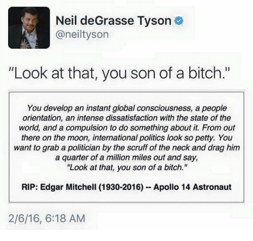 """Mitchel: Neil deGrasse Tyson  aneiltyson  """"Look at that, you son of a bitch.""""  You develop an instant global consciousness, a  people  orientation, an intense dissatisfaction with the state of the  world, and a compulsion to do something about it. From out  there on the moon, international politics look so petty. You  want to grab a politician by the scruff of the neck and drag him  a quarter of a million miles out and say,  """"Look at that, you son of a bitch.""""  RIP: Edgar Mitchell (1930-2016) Apollo 14 Astronaut  2/6/16, 6:18 AM"""