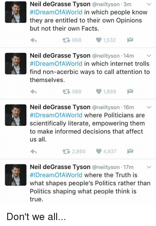 internet troll: Neil deGrasse Tyson Caneiltyson 3m  #IDreamOfA World  in which people know  they are entitled to their own Opinions  but not their own Facts.  968 1,532  M  t Neil deGrasse Tyson @neilty son 14m  #l DreamOf AWorld in which internet trolls  find non-acerbic ways to call attention to  themselves.  588  1,889  M  Neil deGrasse Tyson @neil tyson 16m  #IDreamOf AWorld where Politicians are  scientifically literate, empowering them  to make informed decisions that affect  us all.  ti 2,860 4,937  M  Neil deGrasse Tyson a neilty son 17m  HIDreamOfAWorld  where the Truth is  what shapes people's Politics rather than  Politics shaping what people think is  true. Don't we all...