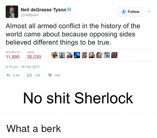 Opposive: Neil deGrasse Tyson  Follow  @neil tyson  Almost all armed conflict in the history of the  world came about because opposing sides  believed different things to be true.  RETWEETS  LIKES  35,030  11,995  2:15 pm 16 Feb 2017  2.5K  V 35K  t 12K  No shit Sherlock What a berk