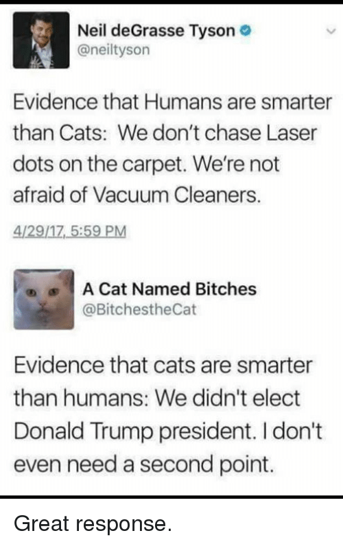 cleaners: Neil deGrasse Tyson  @neiltyson  Evidence that Humans are smarter  than Cats: We don't chase Laser  dots on the carpet. We're not  afraid of Vacuum Cleaners,  4/29/17 5:59 PM  |  A Cat Named Bitches  @BitchestheCat  ®  Evidence that cats are smarter  than humans: We didn't elect  Donald Trump president. I don't  even need a second point. Great response.