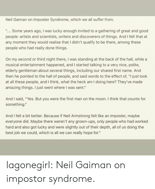 """Look At All These: Neil Gaiman on Imposter Syndrome, which we all suffer from.  """".... Some years ago, I was lucky enough invited to a gathering of great and good  people: artists and scientists, writers and discoverers of things. And I felt that at  any moment they would realise that I didn't qualify to be there, among these  people who had really done things.  On my second or third night there, I was standing at the back of the hall, while a  musical entertainment happened, and I started talking to a very nice, polite,  elderly gentleman about several things, including our shared first name. And  then he pointed to the hall of people, and said words to the effect of, """"I just look  at all these people, and I think, what the heck am I doing here? They've made  amazing things. I just went where I was sent.""""  And I said, """"Yes. But you were the first man on the moon. I think that counts for  something.""""  And I felt a bit better. Because if Neil Armstrong felt like an imposter, maybe  everyone did. Maybe there weren't any grown-ups, only people who had worked  hard and also got lucky and were slightly out of their depth, all of us doing the  best job we could, which is all we can really hope for."""" lagonegirl:   Neil Gaiman on impostor syndrome."""