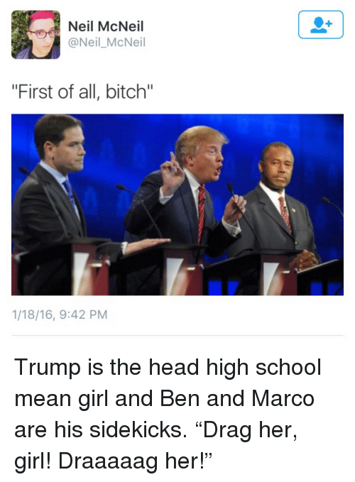 """mean girl: Neil McNeil  @Neil_McNeil  """"First of all, bitch""""  1/18/16, 9:42 PM <p>Trump is the head high school mean girl and Ben and Marco are his sidekicks. &ldquo;Drag her, girl! Draaaaag her!&rdquo;</p>"""