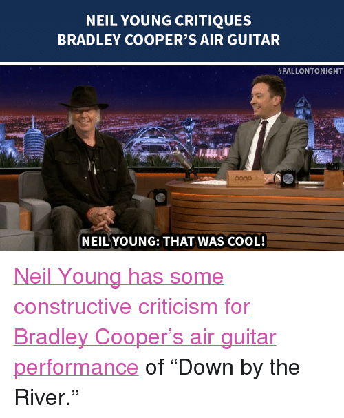 """Bradley Cooper: NEIL YOUNG CRITIQUES  BRADLEY COOPER'S AIR GUITAR   #FALLONTONIGHT  pono  NEILYOUNG: THAT WAS COOL! <p><a href=""""http://www.nbc.com/the-tonight-show/segments/111111"""" target=""""_blank"""">Neil Young has some constructive criticism for Bradley Cooper&rsquo;s air guitar performance</a> of &ldquo;Down by the River.&rdquo;</p>"""