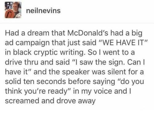 "A Dream, McDonalds, and Saw: neilnevins  Had a dream that McDonald's had a big  ad campaign that just said ""WE HAVE IT""  in black cryptic writing. So I went to a  drive thru and said ""I saw the sign. Canl  have it"" and the speaker was silent for a  solid ten seconds before saying ""do you  think you're ready"" in my voice and I  screamed and drove away"