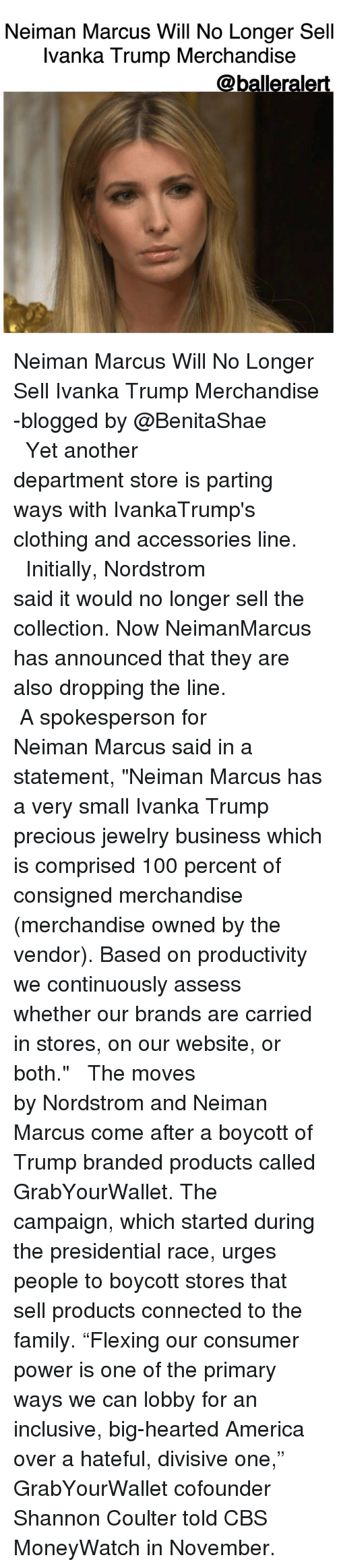"merchandising: Neiman Marcus Will No Longer Sell  Ivanka Trump Merchandise  @balleralert. Neiman Marcus Will No Longer Sell Ivanka Trump Merchandise -blogged by @BenitaShae ⠀⠀⠀⠀⠀⠀⠀⠀⠀ ⠀⠀⠀⠀⠀⠀⠀⠀⠀ Yet another department store is parting ways with IvankaTrump's clothing and accessories line. ⠀⠀⠀⠀⠀⠀⠀⠀⠀ ⠀⠀⠀⠀⠀⠀⠀⠀⠀ Initially, Nordstrom said it would no longer sell the collection. Now NeimanMarcus has announced that they are also dropping the line. ⠀⠀⠀⠀⠀⠀⠀⠀⠀ ⠀⠀⠀⠀⠀⠀⠀⠀⠀ A spokesperson for Neiman Marcus said in a statement, ""Neiman Marcus has a very small Ivanka Trump precious jewelry business which is comprised 100 percent of consigned merchandise (merchandise owned by the vendor). Based on productivity we continuously assess whether our brands are carried in stores, on our website, or both."" ⠀⠀⠀⠀⠀⠀⠀⠀⠀ ⠀⠀⠀⠀⠀⠀⠀⠀⠀ The moves by Nordstrom and Neiman Marcus come after a boycott of Trump branded products called GrabYourWallet. The campaign, which started during the presidential race, urges people to boycott stores that sell products connected to the family. ""Flexing our consumer power is one of the primary ways we can lobby for an inclusive, big-hearted America over a hateful, divisive one,"" GrabYourWallet cofounder Shannon Coulter told CBS MoneyWatch in November."