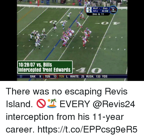 Intercepted: NEL  3  3  NYJ 8:08 CBS  3RD & 11  10/28/07 vs. Bills  Intercepted Trent EdwardsO  OAK 9TEN 13 TEN L WHITE: 25 RUSH, 133 YDS There was no escaping Revis Island. 🚫🏝  EVERY @Revis24 interception from his 11-year career. https://t.co/EPPcsg9eR5