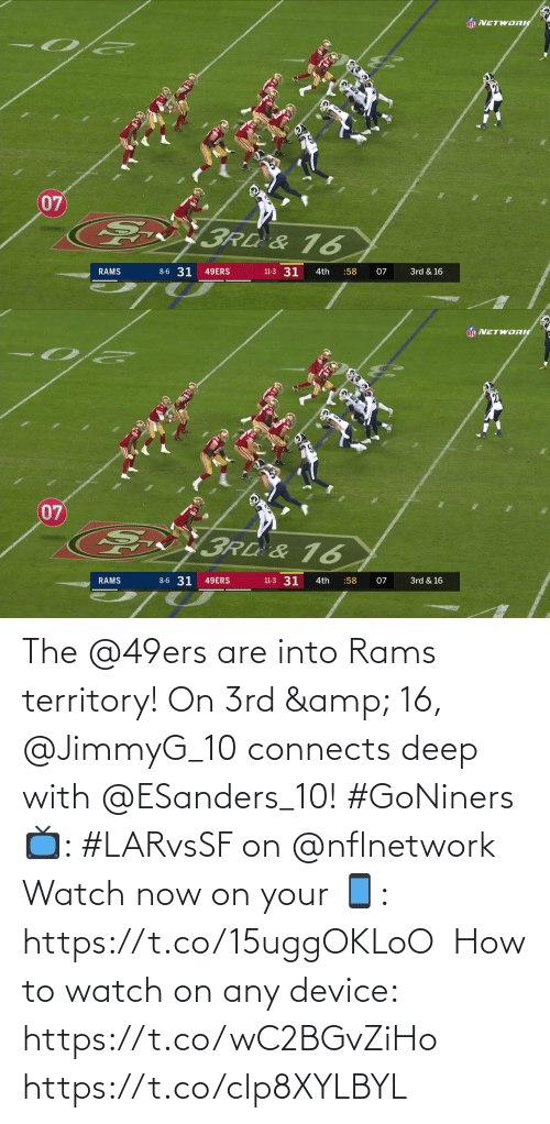 nflnetwork: NEL NETWORI  07  3Rd & 16  8-6 31  11-3 31  RAMS  49ERS  4th  :58  07  3rd & 16   NFL VETWORIC  07  E  3RD &16  6  8-6 31  11-3 31  49ERS  3rd & 16  RAMS  4th  :58  07 The @49ers are into Rams territory!  On 3rd & 16, @JimmyG_10 connects deep with @ESanders_10! #GoNiners  📺: #LARvsSF on @nflnetwork  Watch now on your 📱: https://t.co/15uggOKLoO  How to watch on any device: https://t.co/wC2BGvZiHo https://t.co/clp8XYLBYL